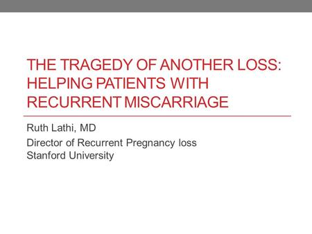 The tragedy of another loss: Helping patients with recurrent miscarriage Ruth Lathi, MD Director of Recurrent Pregnancy loss Stanford University.