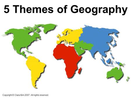 5 Themes of Geography Copyright © Clara Kim 2007. All rights reserved.
