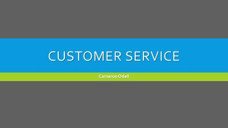 CUSTOMER SERVICE Cameron Odell. WHAT IS GOOD CUSTOMER SERVICE?  Make certain of customer satisfaction with a product or service  Providing helpful and.