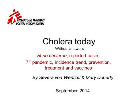 Cholera today - Without answers- Vibrio cholerae, reported cases, 7 th pandemic, incidence trend, prevention, treatment and vaccines By Severa von Wentzel.