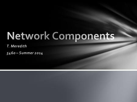 Network Components T. Meredith 5460 – Summer 2014.