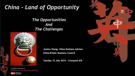 Add text here Jessica Zhang, China Business Advisor China-Britain Business Council Tuesday 15 July 2014 – Liverpool IFB China – Land of Opportunity The.