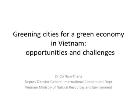 Greening cities for a green economy in Vietnam: opportunities and challenges Dr Do Nam Thang Deputy Director General-International Cooperation Dept Vietnam.