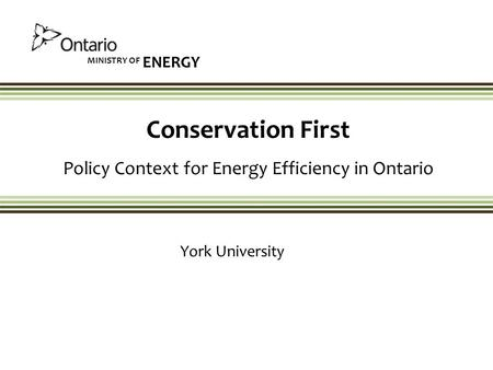 MINISTRY OF ENERGY Conservation First Policy Context for Energy Efficiency in Ontario York University.