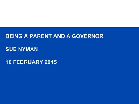 BEING A PARENT AND A GOVERNOR SUE NYMAN 10 FEBRUARY 2015