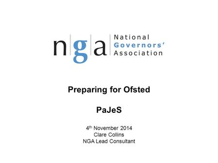 Preparing for Ofsted PaJeS 4 th November 2014 Clare Collins NGA Lead Consultant © NGA 2013 1 www.nga.org.uk.