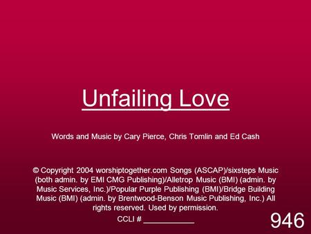Unfailing Love Words and Music by Cary Pierce, Chris Tomlin and Ed Cash © Copyright 2004 worshiptogether.com Songs (ASCAP)/sixsteps Music (both admin.