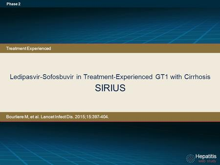 Hepatitis web study Hepatitis web study Ledipasvir-Sofosbuvir in Treatment-Experienced GT1 with Cirrhosis SIRIUS Phase 2 Treatment Experienced Bourliere.