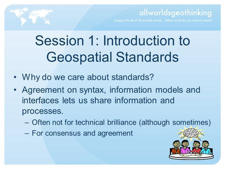 Session 1: Introduction to Geospatial Standards Why do we care about standards? Agreement on syntax, information models and interfaces lets us share information.