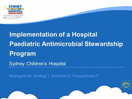 Implementation of a Hospital Paediatric Antimicrobial Stewardship Program Sydney Children's Hospital Mostaghim M, Snelling T, McMullan B, Palasanthiran.