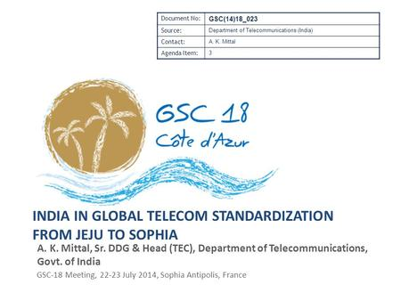 INDIA IN GLOBAL TELECOM STANDARDIZATION FROM JEJU TO SOPHIA A. K. Mittal, Sr. DDG & Head (TEC), Department of Telecommunications, Govt. of India GSC-18.