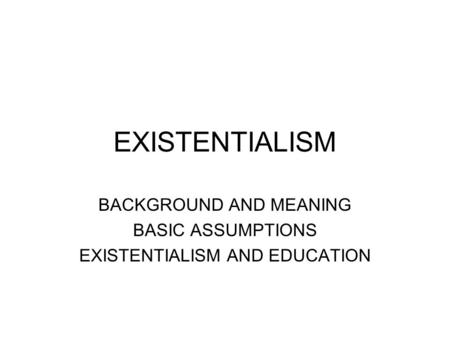 BACKGROUND AND MEANING BASIC ASSUMPTIONS EXISTENTIALISM AND EDUCATION