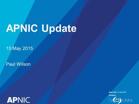 Issue Date: Revision: APNIC Update 15 Apr 2015 15 May 2015 Paul Wilson.