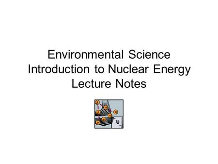 Environmental Science Introduction to Nuclear Energy Lecture Notes
