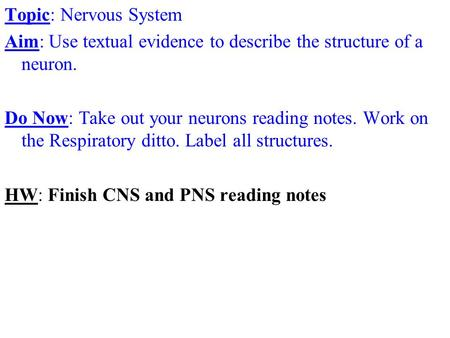 Topic: Nervous System Aim: Use textual evidence to describe the structure of a neuron. Do Now: Take out your neurons reading notes. Work on the Respiratory.