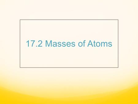 17.2 Masses of Atoms. Atomic Mass The nucleus contains most of the mass of the atom bc P and N are far more massive than E. P & N are about the same size.