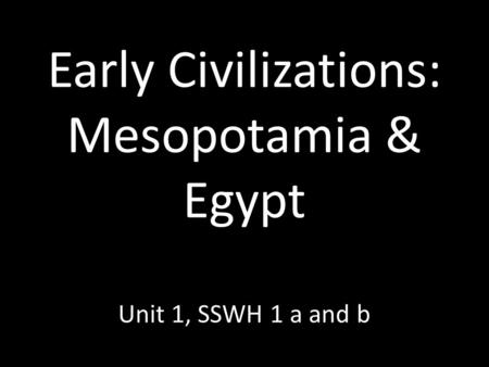 Early Civilizations: Mesopotamia & Egypt Unit 1, SSWH 1 a and b