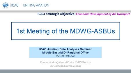 ICAO Aviation Data Analyses Seminar Middle East (MID) Regional Office 27-29 October Economic Analysis and Policy (EAP) Section Air Transport Bureau (ATB)