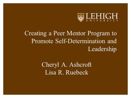 Creating a Peer Mentor Program to Promote Self-Determination and Leadership Cheryl A. Ashcroft Lisa R. Ruebeck.