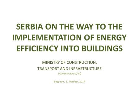 SERBIA ON THE WAY TO THE IMPLEMENTATION OF ENERGY EFFICIENCY INTO BUILDINGS MINISTRY OF CONSTRUCTION, TRANSPORT AND INFRASTRUCTURE JASMINKA PAVLOVIĆ Belgrade,