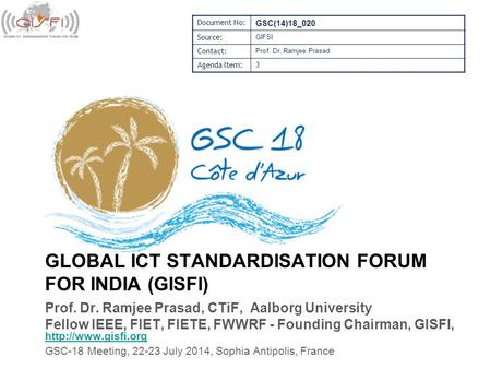 GLOBAL ICT STANDARDISATION FORUM FOR INDIA (GISFI) Prof. Dr. Ramjee Prasad, CTiF, Aalborg University Fellow IEEE, FIET, FIETE, FWWRF - Founding Chairman,