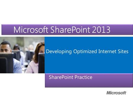 Microsoft ® Official Course Developing Optimized Internet Sites Microsoft SharePoint 2013 SharePoint Practice.