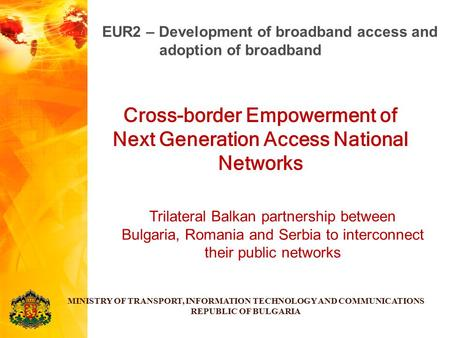 Cross-border Empowerment of Next Generation Access National Networks MINISTRY OF TRANSPORT, INFORMATION TECHNOLOGY AND COMMUNICATIONS REPUBLIC OF BULGARIA.