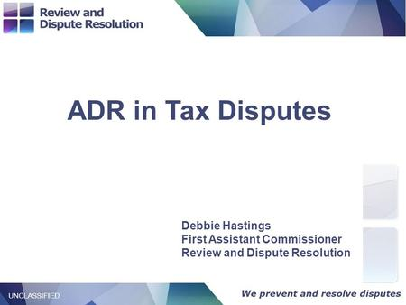 / Title 1 UNCLASSIFIED ADR in Tax Disputes UNCLASSIFIED Debbie Hastings First Assistant Commissioner Review and Dispute Resolution.