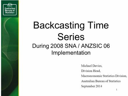 Backcasting Time Series During 2008 SNA / ANZSIC 06 Implementation Michael Davies, Division Head, Macroeconomic Statistics Division, Australian Bureau.