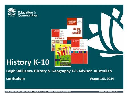 NSW DEPARTMENT OF EDUCATION AND COMMUNITIES – EARLY LEARING AND PRIMARY EDUCATION WWW.DEC.NSW.GOV.AU History K-10 Leigh Williams- History & Geography K-6.