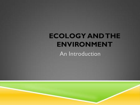 ECOLOGY AND THE ENVIRONMENT An Introduction. ECOLOGY  The study of how organisms interact with one another and with their environment (surroundings).