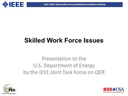 IEEE JOINT TASK FORCE ON QUADRENNIAL ENERGY REVIEW Skilled Work Force Issues Presentation to the U.S. Department of Energy by the IEEE Joint Task Force.