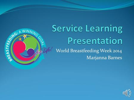 World Breastfeeding Week 2014 Marjanna Barnes Introduction The purpose of the Service Learning assignment was to volunteer with a community program to.