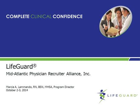 LifeGuard ® Mid-Atlantic Physician Recruiter Alliance, Inc. Marcia A. Lammando, RN, BSN, MHSA, Program Director October 2-3, 2014 COMPLETE CLINICAL CONFIDENCE.