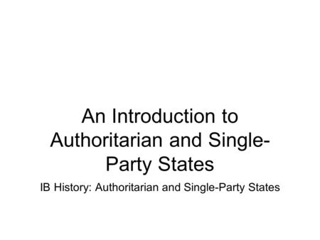 An Introduction to Authoritarian and Single- Party States IB History: Authoritarian and Single-Party States.