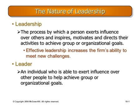 © Copyright 2004 McGraw-Hill. All rights reserved.10–1 The Nature of Leadership LeadershipLeadership  The process by which a person exerts influence over.