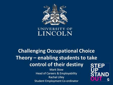 Challenging Occupational Choice Theory – enabling students to take control of their destiny Mark Stow Head of Careers & Employability Rachal Lilley Student.
