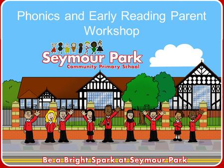 Phonics and Early Reading Parent Workshop. The aims of this workshop are: To share how phonics is taught at Seymour Park To develop parents' confidence.