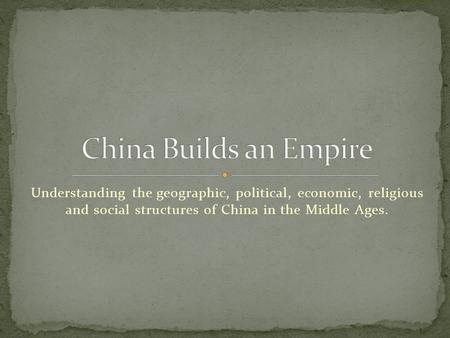 Understanding the geographic, political, economic, religious and social structures of China in the Middle Ages.