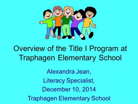 Overview of the Title I Program at Traphagen Elementary School Alexandra Jean, Literacy Specialist, December 10, 2014 Traphagen Elementary School.