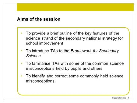 Presentation slide 1.1 Aims of the session To provide a brief outline of the key features of the science strand of the secondary national strategy for.