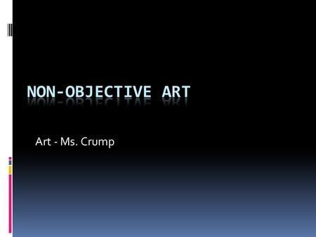 Art - Ms. Crump. What is Non-objective Art?  Does not contain a recognizable subject.  Focus on elements of art (color, shape, line, form, space, value,