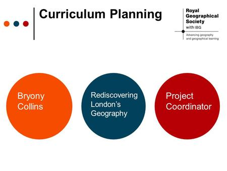 Curriculum Planning Bryony Collins Rediscovering London's Geography Project Coordinator.