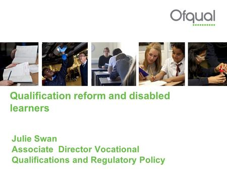 Qualification reform and disabled learners Julie Swan Associate Director Vocational Qualifications and Regulatory Policy.