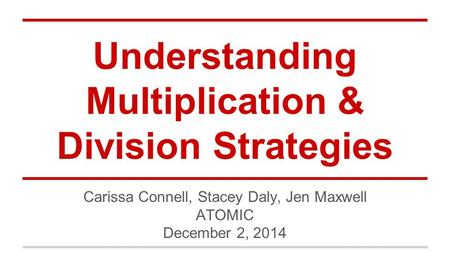 Understanding Multiplication & Division Strategies Carissa Connell, Stacey Daly, Jen Maxwell ATOMIC December 2, 2014.