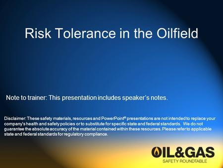 Risk Tolerance in the Oilfield Disclaimer: These safety materials, resources and PowerPoint ® presentations are not intended to replace your company's.