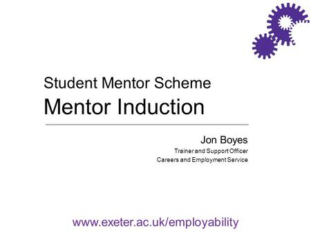 Www.exeter.ac.uk/employability Jon Boyes Trainer and Support Officer Careers and Employment Service Student Mentor Scheme Mentor Induction.