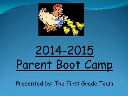 2014-2015 Parent Boot Camp Presented by: The First Grade Team.