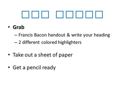 Get Ready Grab – <strong>Francis</strong> <strong>Bacon</strong> handout & write your heading – 2 different colored highlighters Take out a sheet of paper Get a pencil ready.