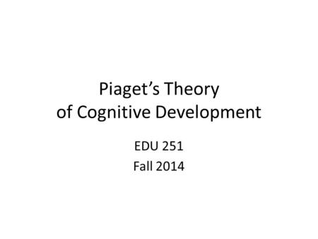 Piaget's Theory of Cognitive Development EDU 251 Fall 2014.